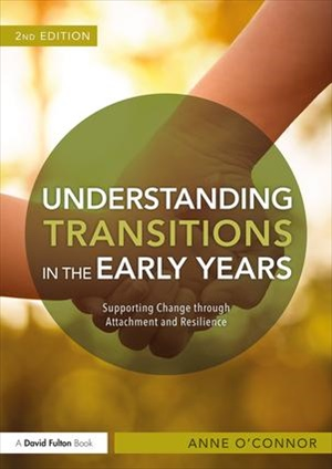 Understanding Transitions in the Early Years Supporting Change through Attachment and Resilience, 2/e