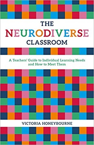 The Neurodiverse Classroom: A Teachers\' Guide to Individual Learning Needs and How to Meet Them