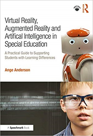 Virtual Reality, Augmented Reality and Artificial Intelligence in Special Education: A Practical Guide to Supporting Students with Learning Differences