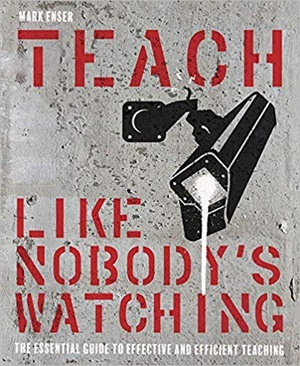 Teach Like Nobody\'s Watching: The essential guide to effective and efficient teaching
