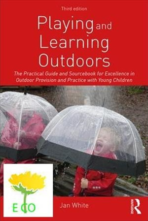 Playing and Learning Outdoors The Practical Guide and Sourcebook for Excellence in Outdoor Provision and Practice with Young Children, 3/e