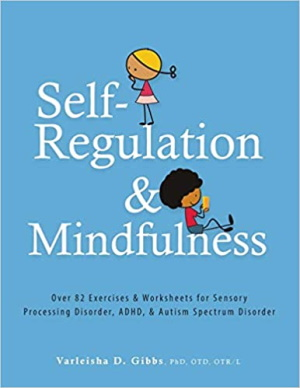 Self-Regulation and Mindfulness: Over 82 Exercises & Worksheets for Sensory Processing Disorder, ADHD, & Autism Spectrum Disorder